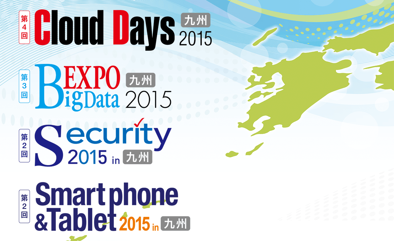 Cloud Days 九州 2015, BigData Expo 九州 2015, Security 2015 in 九州, Smartphone & Tablet 2015 in 九州, MOBILE & SOCIAL 九州 2015