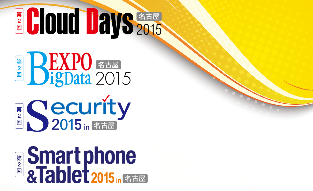 Cloud Days 名古屋 2015, BigData Expo 名古屋 2015, Security 2015 in 名古屋, Smartphone & Tablet 2015 in 名古屋, MOBILE & SOCIAL 名古屋 2015
