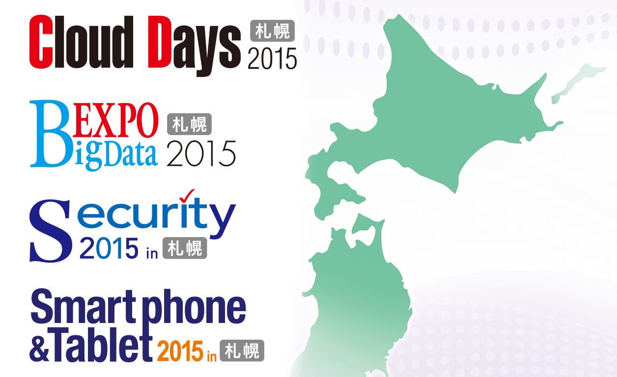 Cloud Days 札幌 2015, BigData Expo 札幌 2015, Security 2015 in 札幌, Smartphone & Tablet 2015 in 札幌, MOBILE & SOCIAL 札幌 2015